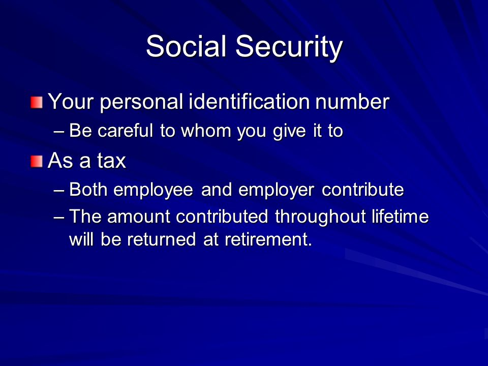 Social Security Your personal identification number –Be careful to whom you give it to As a tax –Both employee and employer contribute –The amount contributed throughout lifetime will be returned at retirement.