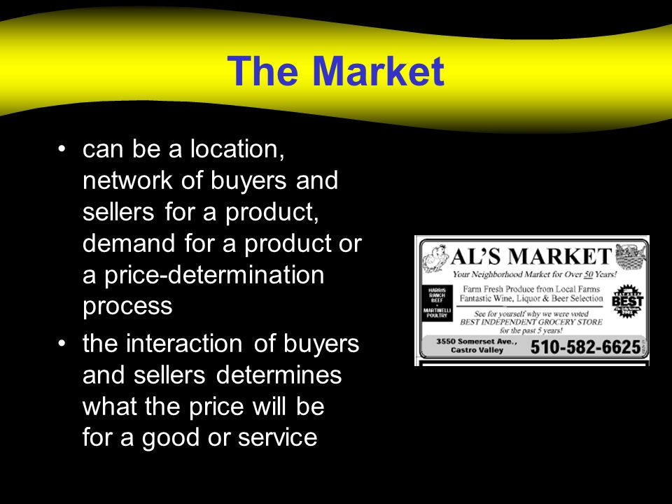 The Market can be a location, network of buyers and sellers for a product, demand for a product or a price-determination process the interaction of buyers and sellers determines what the price will be for a good or service
