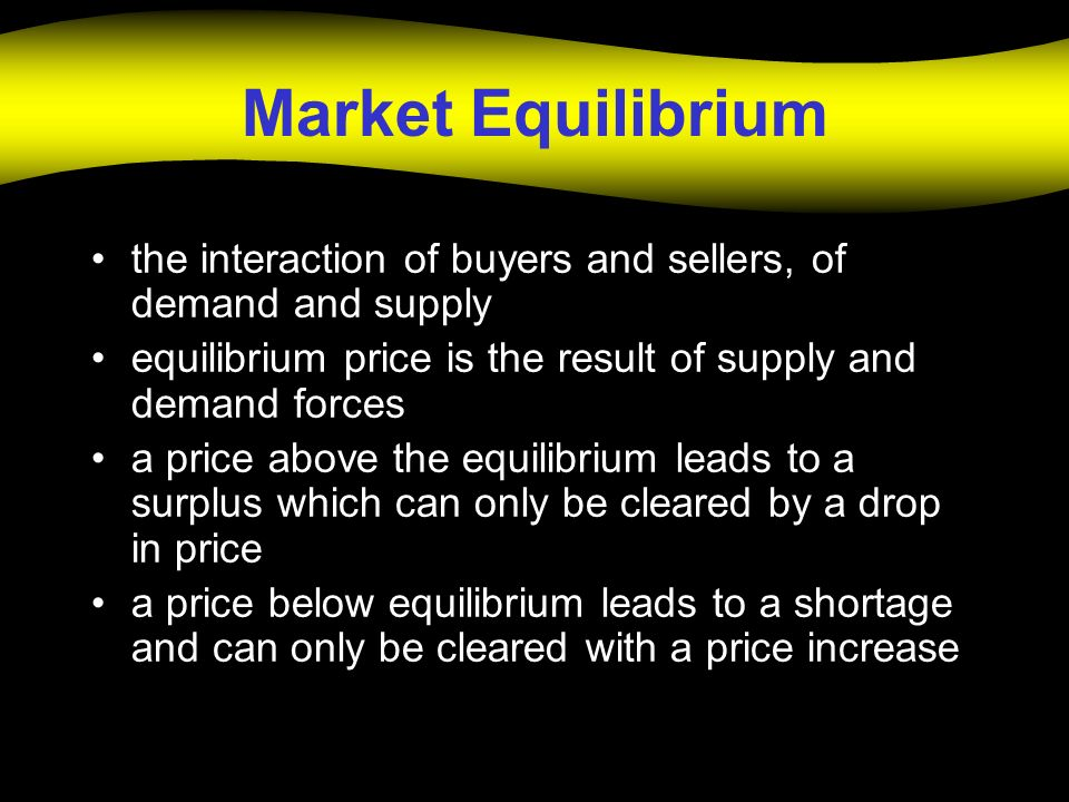 Market Equilibrium the interaction of buyers and sellers, of demand and supply equilibrium price is the result of supply and demand forces a price above the equilibrium leads to a surplus which can only be cleared by a drop in price a price below equilibrium leads to a shortage and can only be cleared with a price increase
