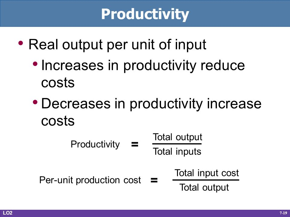 7-19 Productivity Real output per unit of input Increases in productivity reduce costs Decreases in productivity increase costs LO2 Per-unit production cost = Total input cost Total output Productivity = Total output Total inputs