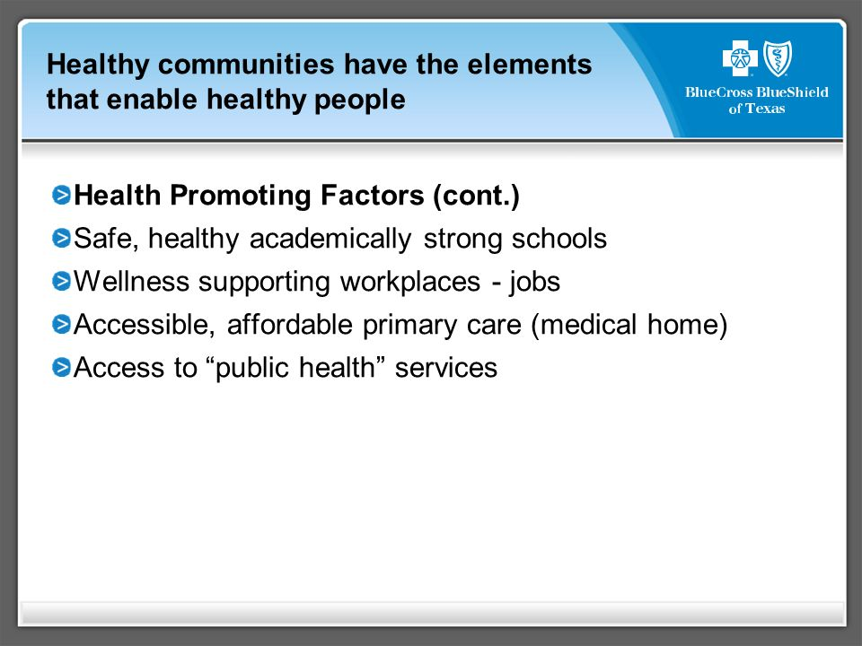 Healthy communities have the elements that enable healthy people Health Promoting Factors (cont.) Safe, healthy academically strong schools Wellness supporting workplaces - jobs Accessible, affordable primary care (medical home) Access to public health services