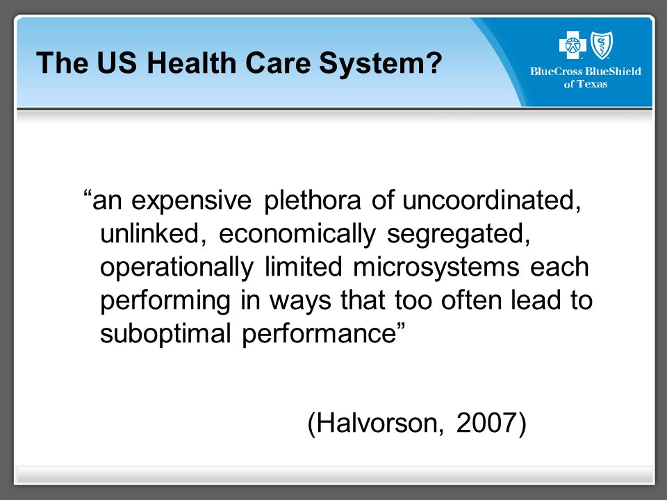 an expensive plethora of uncoordinated, unlinked, economically segregated, operationally limited microsystems each performing in ways that too often lead to suboptimal performance (Halvorson, 2007) The US Health Care System