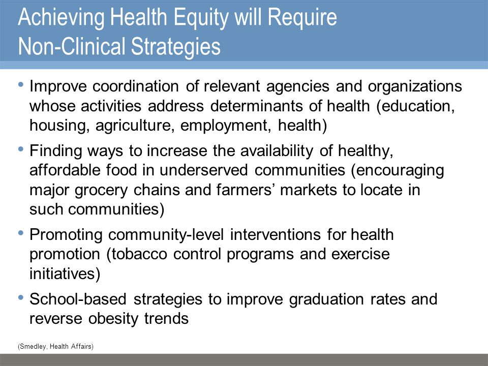 Achieving Health Equity will Require Non-Clinical Strategies Improve coordination of relevant agencies and organizations whose activities address determinants of health (education, housing, agriculture, employment, health) Finding ways to increase the availability of healthy, affordable food in underserved communities (encouraging major grocery chains and farmers' markets to locate in such communities) Promoting community-level interventions for health promotion (tobacco control programs and exercise initiatives) School-based strategies to improve graduation rates and reverse obesity trends (Smedley, Health Affairs)