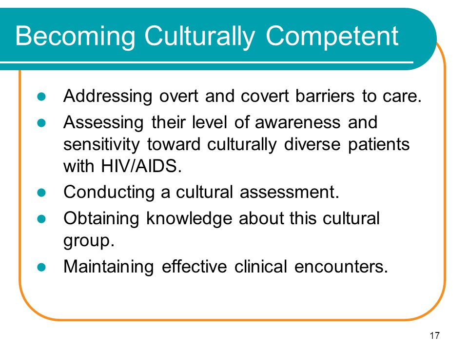 17 Becoming Culturally Competent Addressing overt and covert barriers to care.