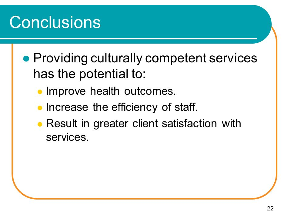 22 Conclusions Providing culturally competent services has the potential to: Improve health outcomes.
