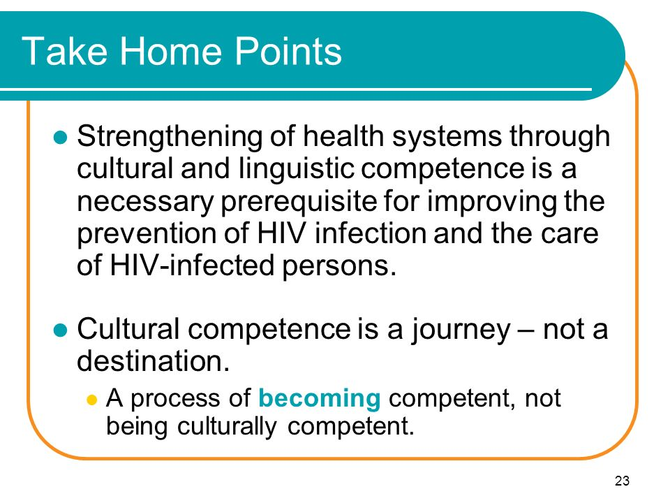 23 Take Home Points Strengthening of health systems through cultural and linguistic competence is a necessary prerequisite for improving the prevention of HIV infection and the care of HIV-infected persons.