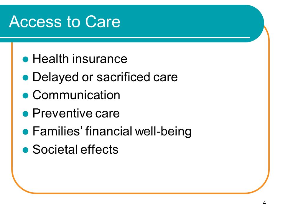 4 Access to Care Health insurance Delayed or sacrificed care Communication Preventive care Families' financial well-being Societal effects