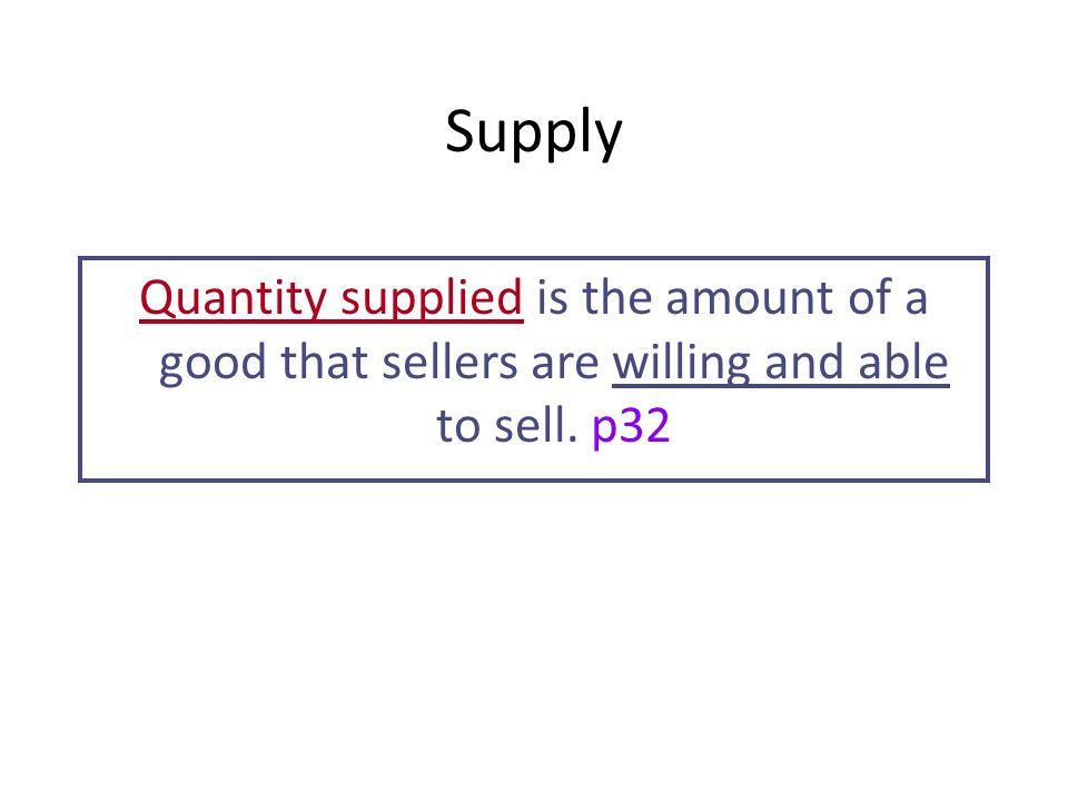 Supply Quantity supplied is the amount of a good that sellers are willing and able to sell. p32