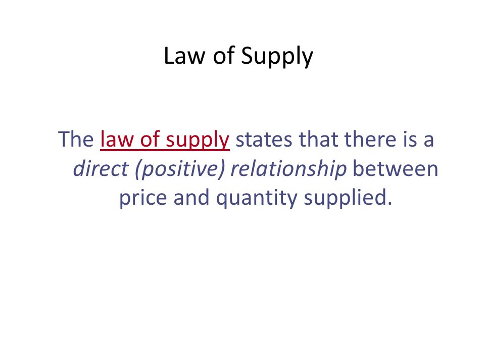 Law of Supply The law of supply states that there is a direct (positive) relationship between price and quantity supplied.