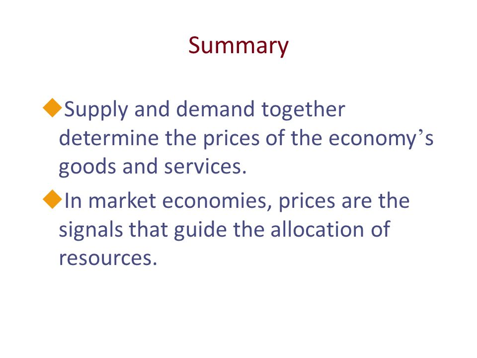 Summary  Supply and demand together determine the prices of the economy ' s goods and services.