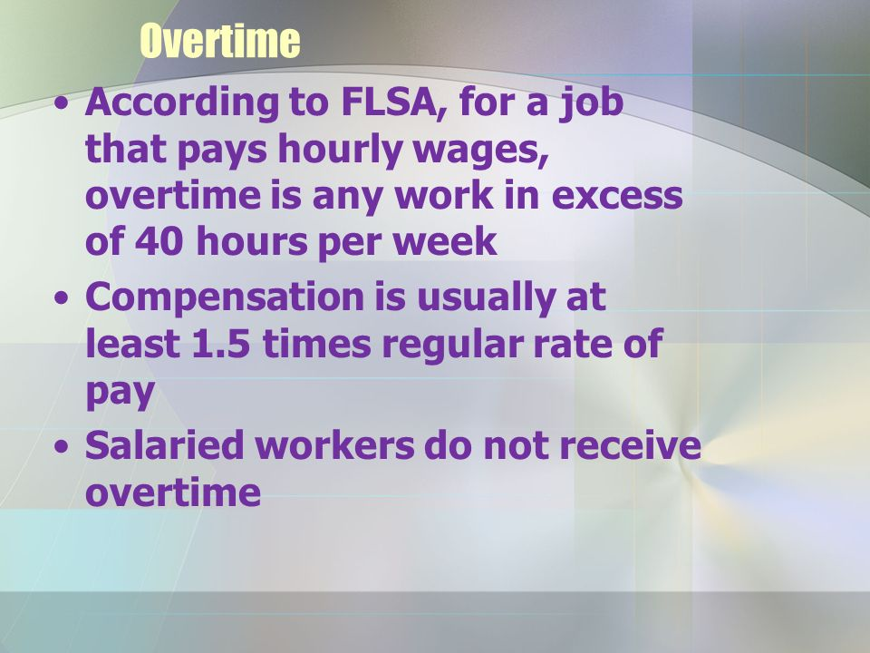 Overtime According to FLSA, for a job that pays hourly wages, overtime is any work in excess of 40 hours per week Compensation is usually at least 1.5 times regular rate of pay Salaried workers do not receive overtime