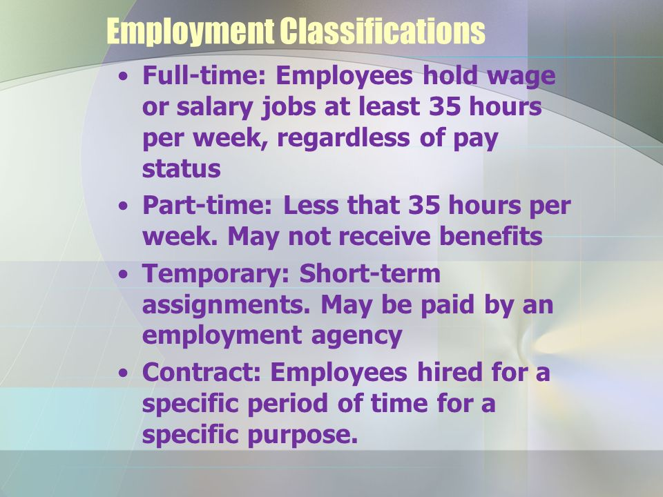 Employment Classifications Full-time: Employees hold wage or salary jobs at least 35 hours per week, regardless of pay status Part-time: Less that 35 hours per week.