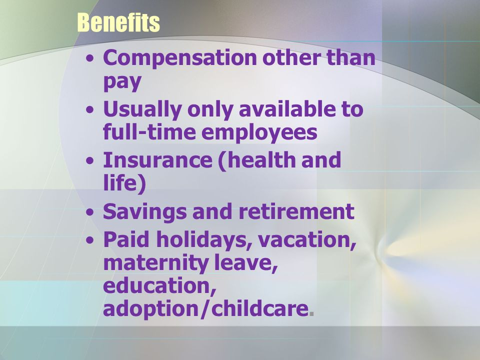 Benefits Compensation other than pay Usually only available to full-time employees Insurance (health and life) Savings and retirement Paid holidays, vacation, maternity leave, education, adoption/childcare.