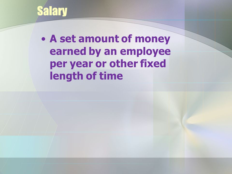 Salary A set amount of money earned by an employee per year or other fixed length of time