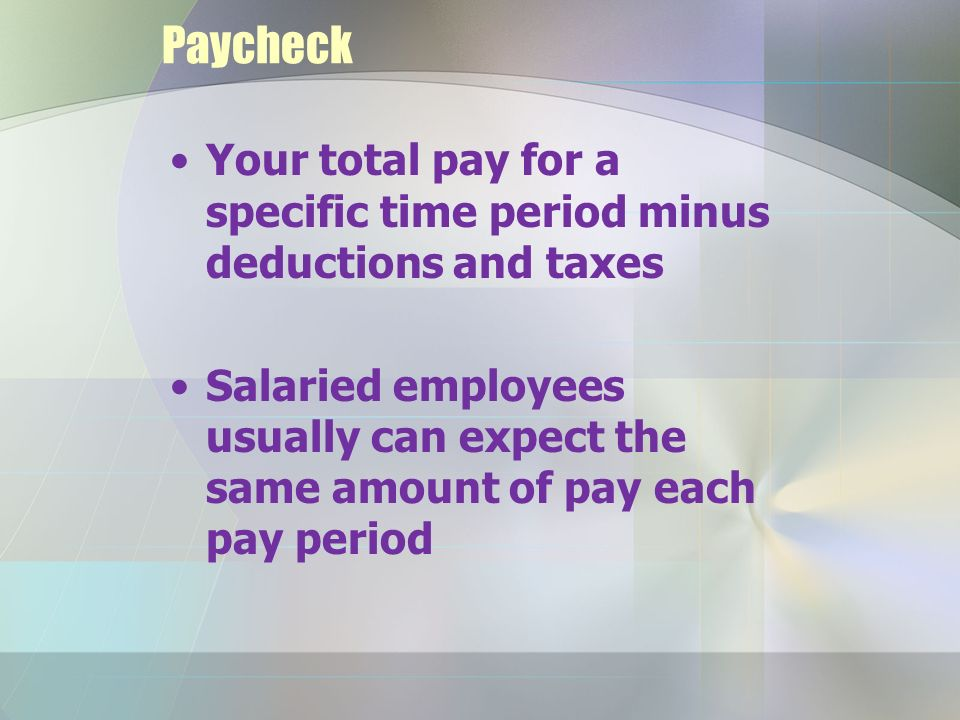 Paycheck Your total pay for a specific time period minus deductions and taxes Salaried employees usually can expect the same amount of pay each pay period