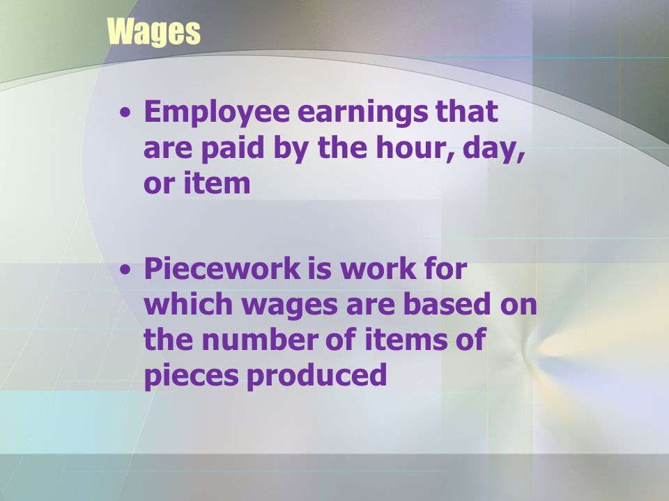 Wages Employee earnings that are paid by the hour, day, or item Piecework is work for which wages are based on the number of items of pieces produced