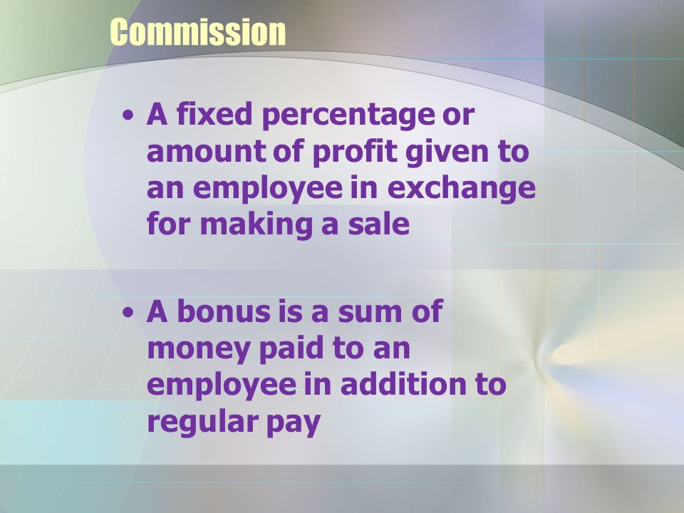 Commission A fixed percentage or amount of profit given to an employee in exchange for making a sale A bonus is a sum of money paid to an employee in addition to regular pay