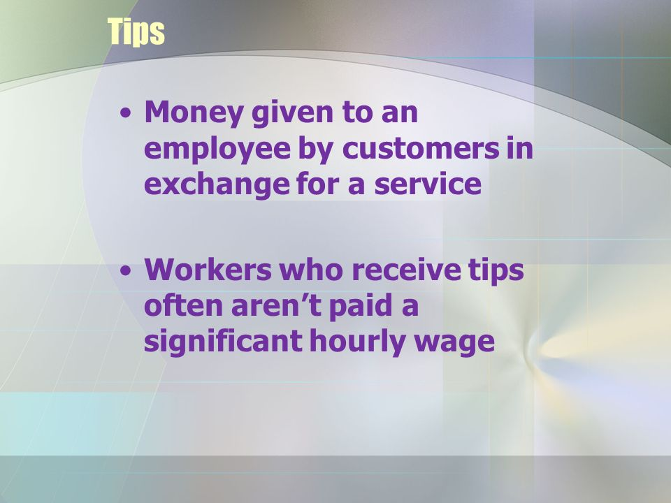 Tips Money given to an employee by customers in exchange for a service Workers who receive tips often aren't paid a significant hourly wage