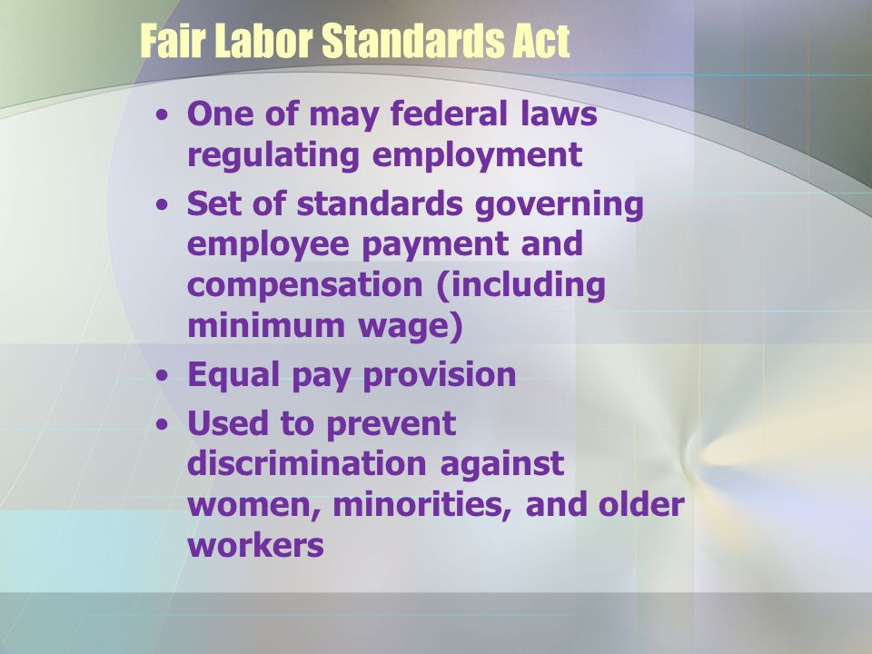 Fair Labor Standards Act One of may federal laws regulating employment Set of standards governing employee payment and compensation (including minimum wage) Equal pay provision Used to prevent discrimination against women, minorities, and older workers