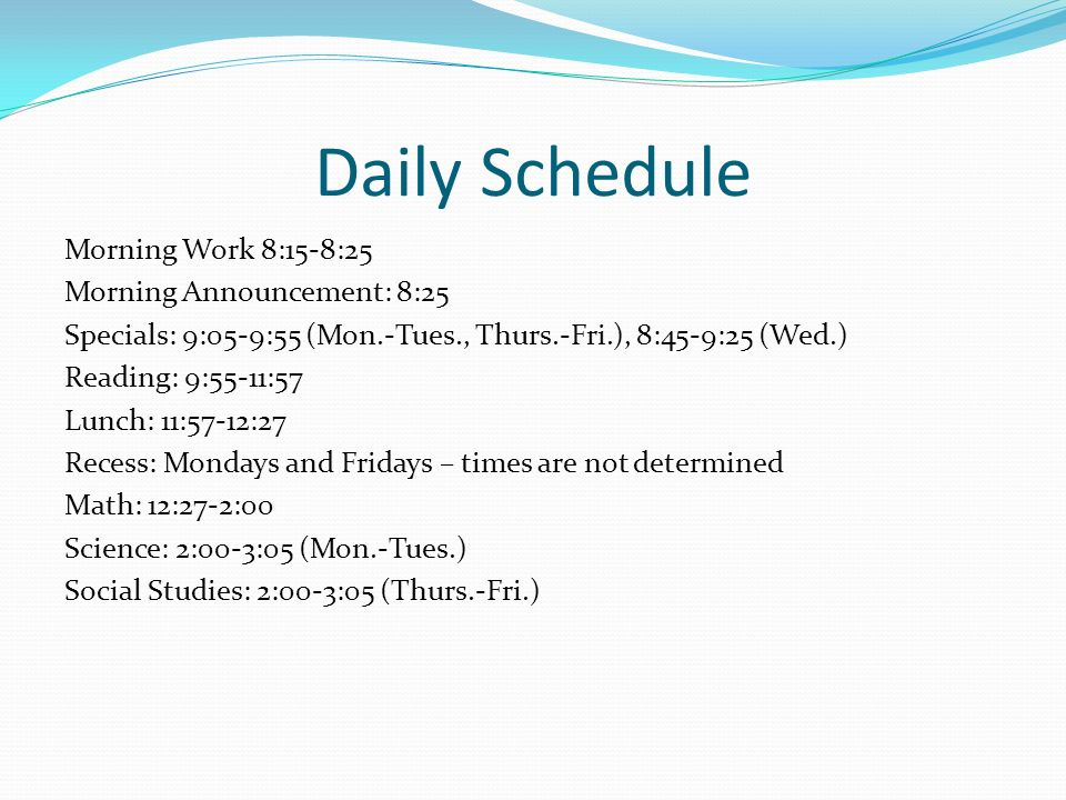 Daily Schedule Morning Work 8:15-8:25 Morning Announcement: 8:25 Specials: 9:05-9:55 (Mon.-Tues., Thurs.-Fri.), 8:45-9:25 (Wed.) Reading: 9:55-11:57 Lunch: 11:57-12:27 Recess: Mondays and Fridays – times are not determined Math: 12:27-2:00 Science: 2:00-3:05 (Mon.-Tues.) Social Studies: 2:00-3:05 (Thurs.-Fri.)