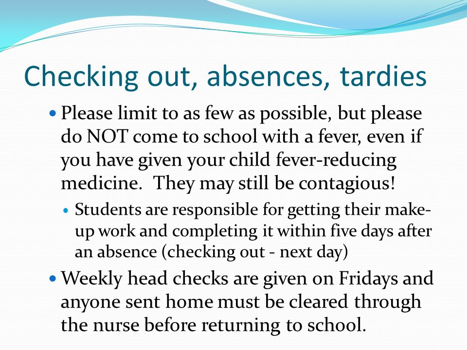 Checking out, absences, tardies Please limit to as few as possible, but please do NOT come to school with a fever, even if you have given your child fever-reducing medicine.
