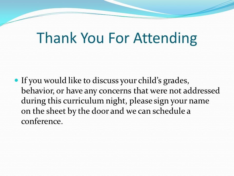 Thank You For Attending If you would like to discuss your child's grades, behavior, or have any concerns that were not addressed during this curriculum night, please sign your name on the sheet by the door and we can schedule a conference.