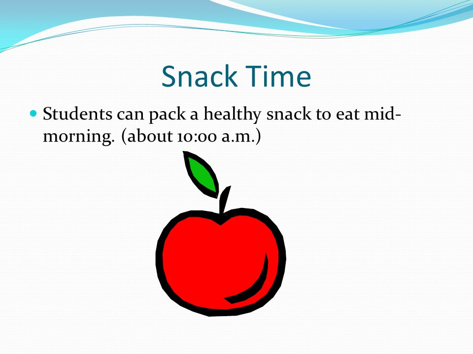 Snack Time Students can pack a healthy snack to eat mid- morning. (about 10:00 a.m.)