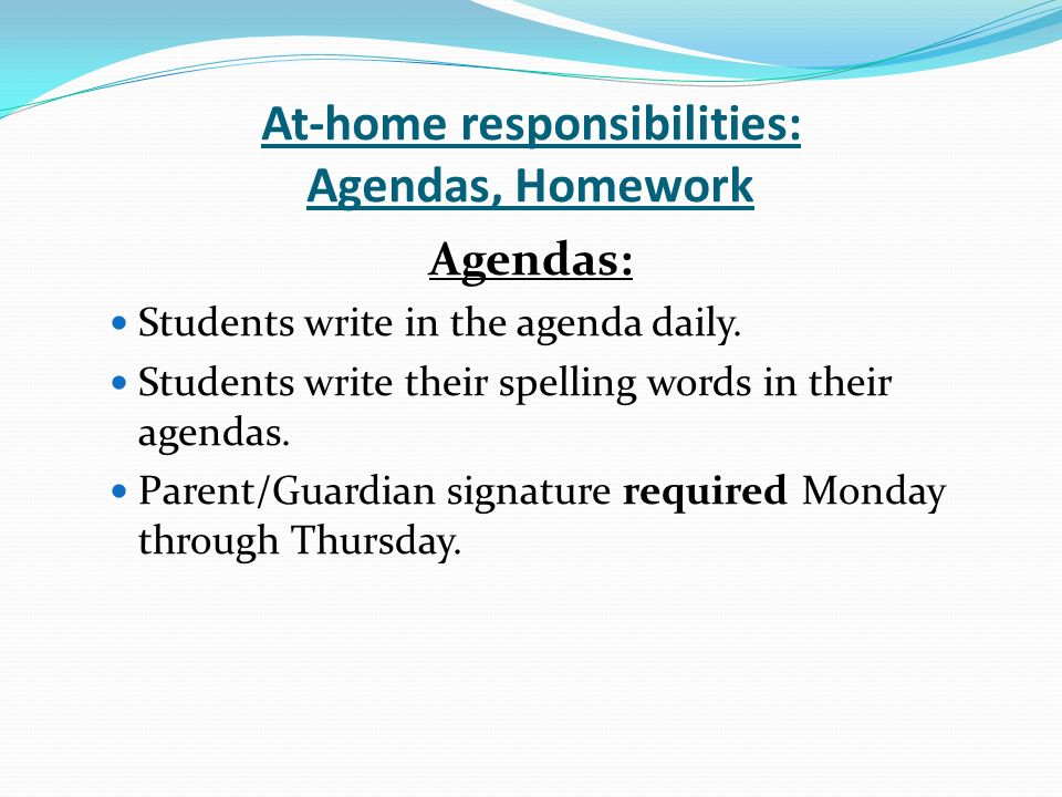 At-home responsibilities: Agendas, Homework Agendas: Students write in the agenda daily.