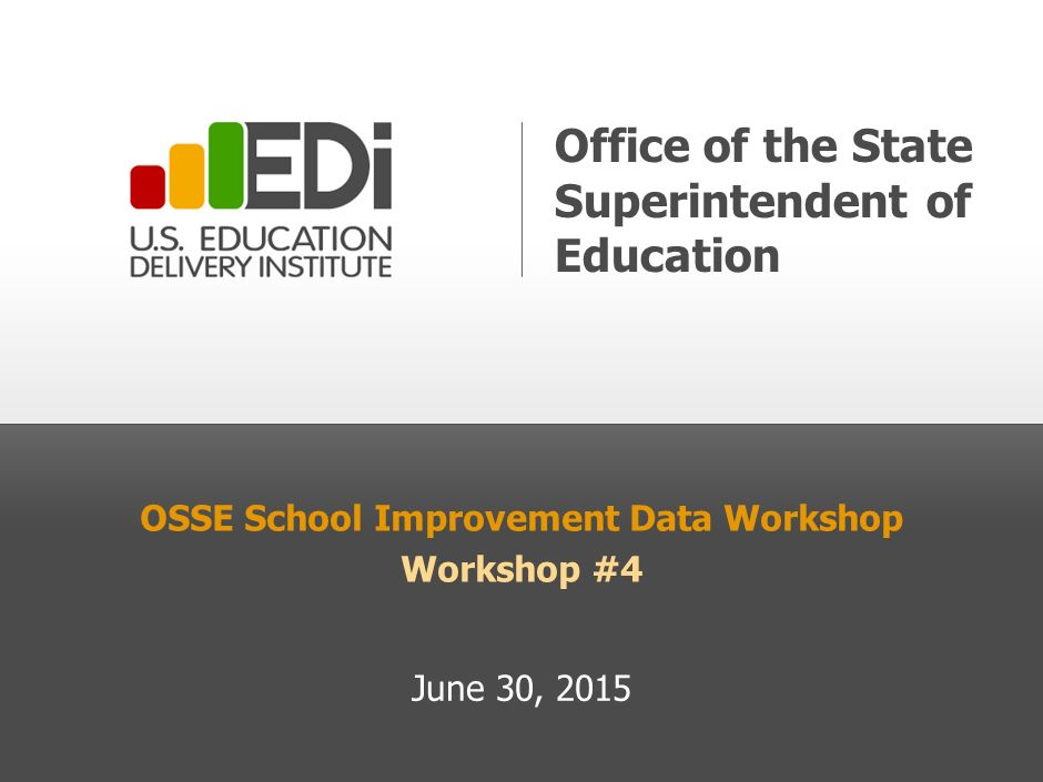 OSSE School Improvement Data Workshop Workshop #4 June 30, 2015 Office of the State Superintendent of Education