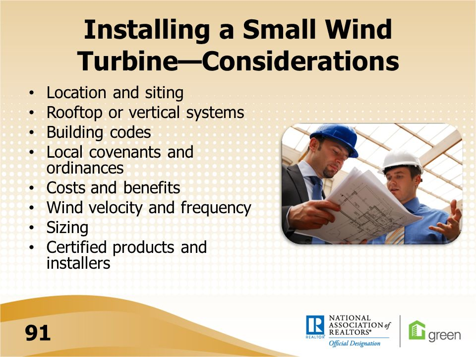 Installing a Small Wind Turbine—Considerations Location and siting Rooftop or vertical systems Building codes Local covenants and ordinances Costs and benefits Wind velocity and frequency Sizing Certified products and installers 91