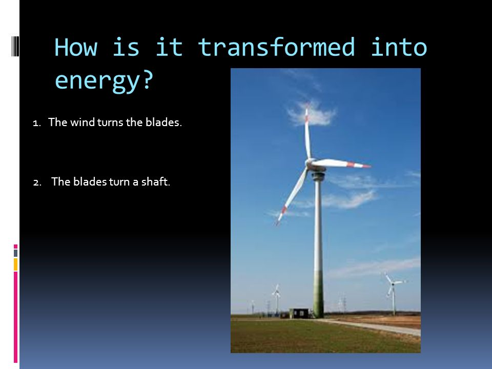 How is it transformed into energy 1. The wind turns the blades. 2. The blades turn a shaft.