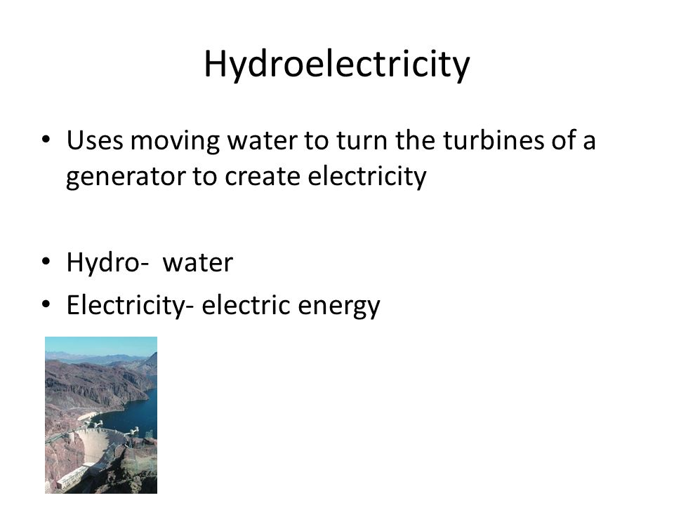 Hydroelectricity Uses moving water to turn the turbines of a generator to create electricity Hydro- water Electricity- electric energy