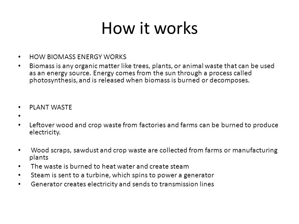 How it works HOW BIOMASS ENERGY WORKS Biomass is any organic matter like trees, plants, or animal waste that can be used as an energy source.