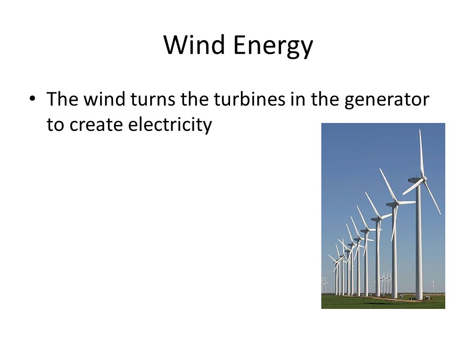 Wind Energy The wind turns the turbines in the generator to create electricity
