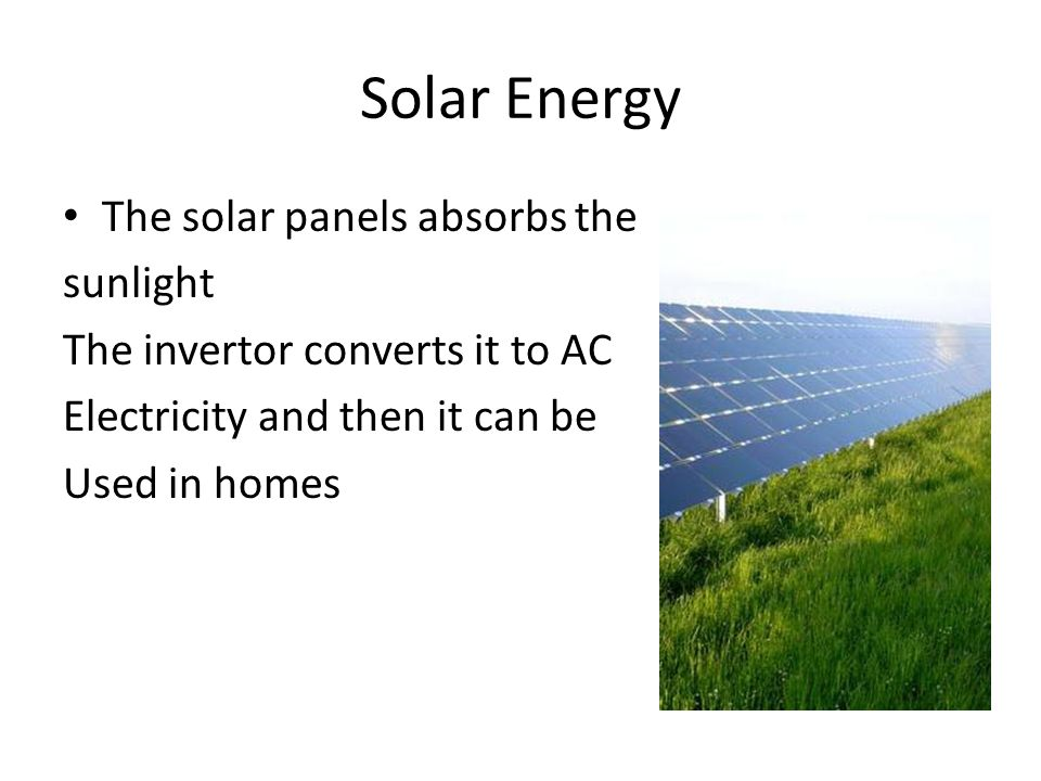 Solar Energy The solar panels absorbs the sunlight The invertor converts it to AC Electricity and then it can be Used in homes