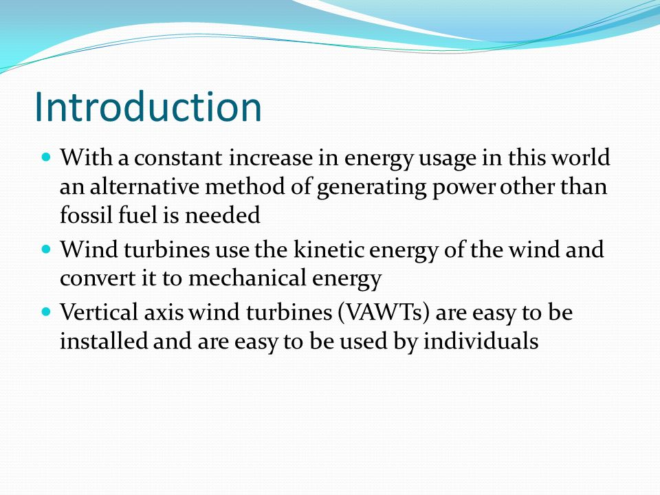 Introduction With a constant increase in energy usage in this world an alternative method of generating power other than fossil fuel is needed Wind turbines use the kinetic energy of the wind and convert it to mechanical energy Vertical axis wind turbines (VAWTs) are easy to be installed and are easy to be used by individuals
