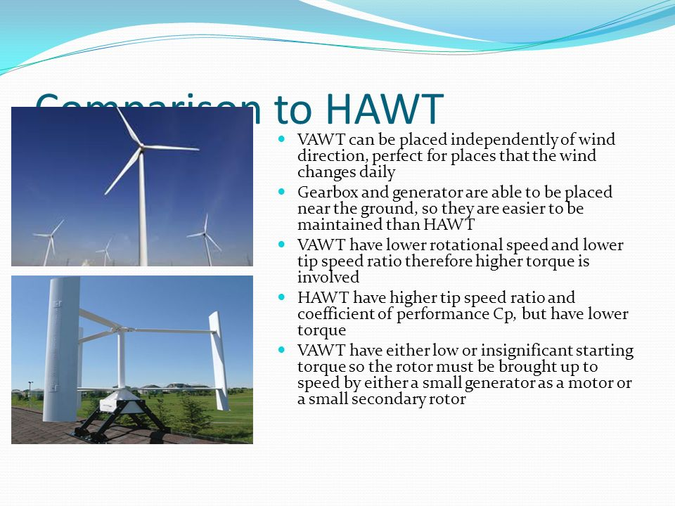 Comparison to HAWT VAWT can be placed independently of wind direction, perfect for places that the wind changes daily Gearbox and generator are able to be placed near the ground, so they are easier to be maintained than HAWT VAWT have lower rotational speed and lower tip speed ratio therefore higher torque is involved HAWT have higher tip speed ratio and coefficient of performance Cp, but have lower torque VAWT have either low or insignificant starting torque so the rotor must be brought up to speed by either a small generator as a motor or a small secondary rotor