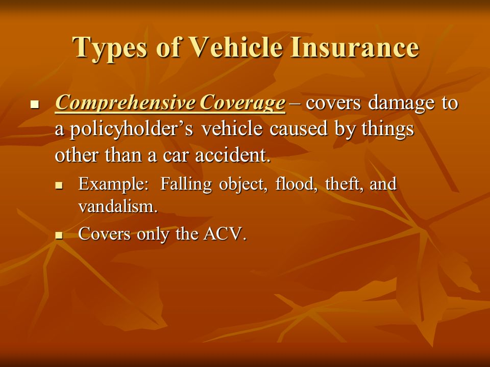 Types of Vehicle Insurance Comprehensive Coverage – covers damage to a policyholder's vehicle caused by things other than a car accident.