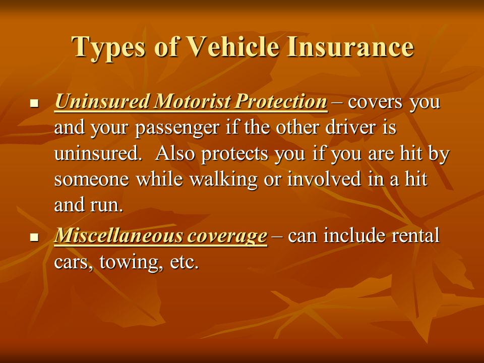 Types of Vehicle Insurance Uninsured Motorist Protection – covers you and your passenger if the other driver is uninsured.