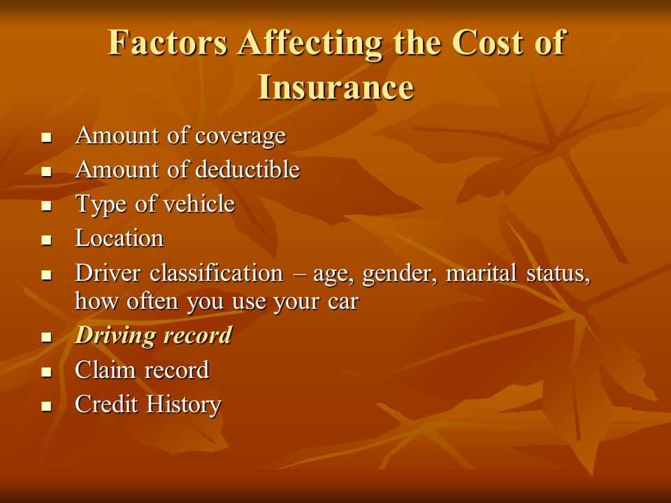 Factors Affecting the Cost of Insurance Amount of coverage Amount of coverage Amount of deductible Amount of deductible Type of vehicle Type of vehicle Location Location Driver classification – age, gender, marital status, how often you use your car Driver classification – age, gender, marital status, how often you use your car Driving record Driving record Claim record Claim record Credit History Credit History