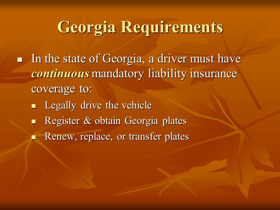 Georgia Requirements In the state of Georgia, a driver must have continuous mandatory liability insurance coverage to: In the state of Georgia, a driver must have continuous mandatory liability insurance coverage to: Legally drive the vehicle Legally drive the vehicle Register & obtain Georgia plates Register & obtain Georgia plates Renew, replace, or transfer plates Renew, replace, or transfer plates