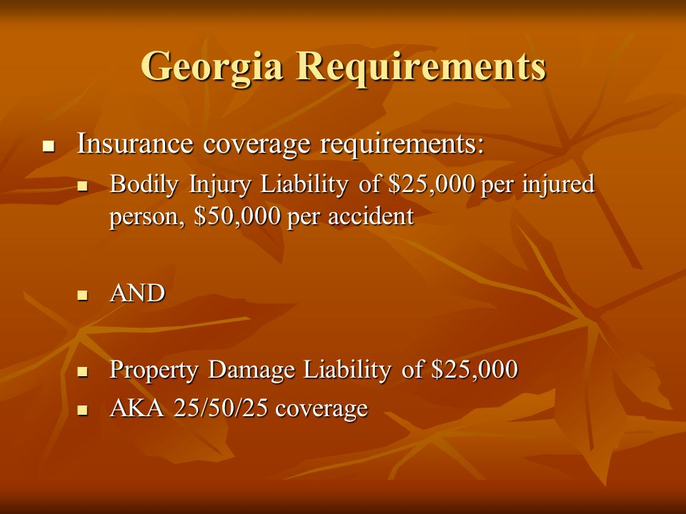 Georgia Requirements Insurance coverage requirements: Insurance coverage requirements: Bodily Injury Liability of $25,000 per injured person, $50,000 per accident Bodily Injury Liability of $25,000 per injured person, $50,000 per accident AND AND Property Damage Liability of $25,000 Property Damage Liability of $25,000 AKA 25/50/25 coverage AKA 25/50/25 coverage