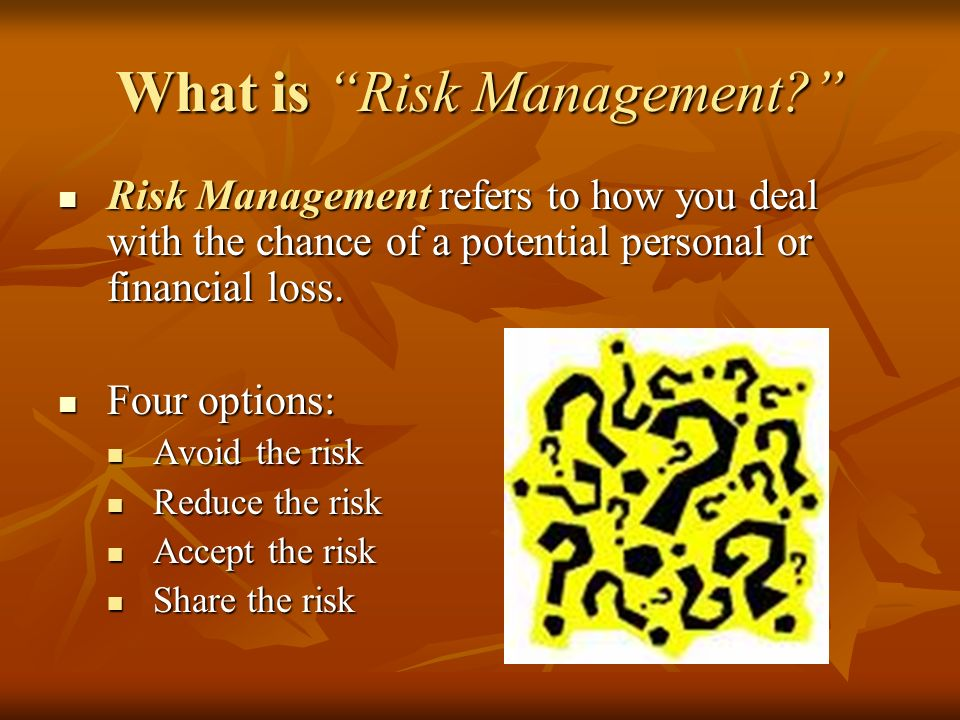 What is Risk Management Risk Management refers to how you deal with the chance of a potential personal or financial loss.