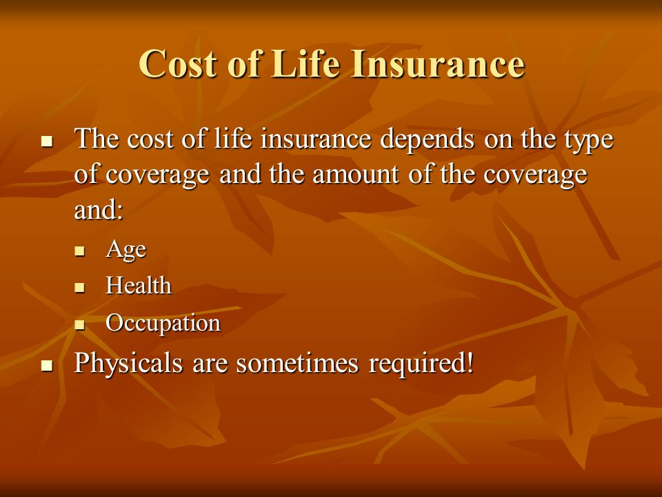 Cost of Life Insurance The cost of life insurance depends on the type of coverage and the amount of the coverage and: The cost of life insurance depends on the type of coverage and the amount of the coverage and: Age Age Health Health Occupation Occupation Physicals are sometimes required.
