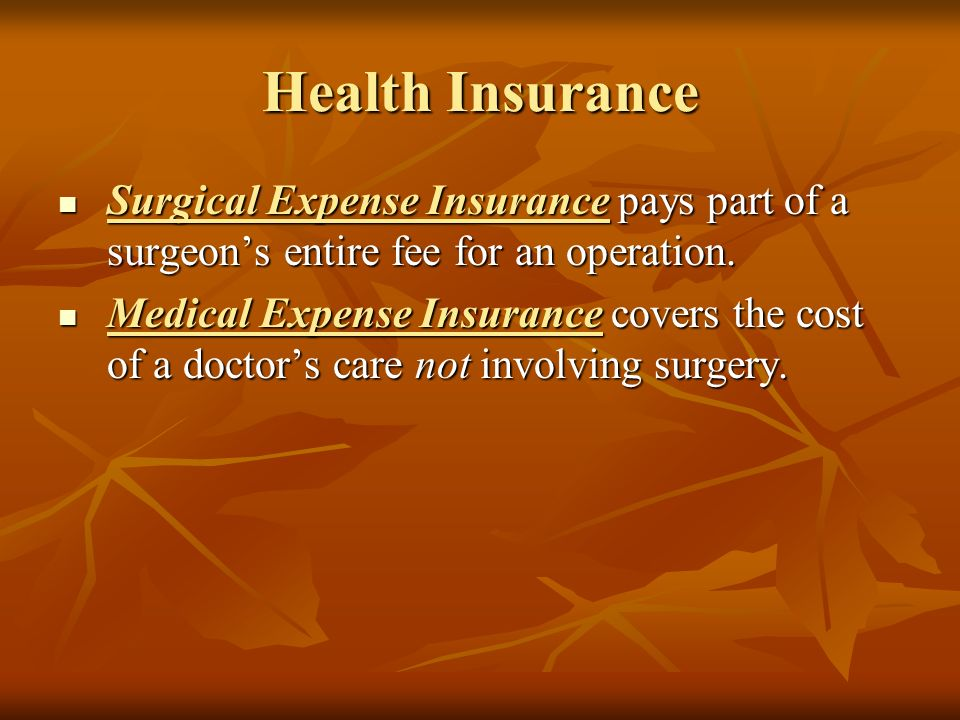 Health Insurance Surgical Expense Insurance pays part of a surgeon's entire fee for an operation.
