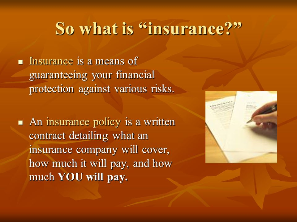 So what is insurance Insurance is a means of guaranteeing your financial protection against various risks.
