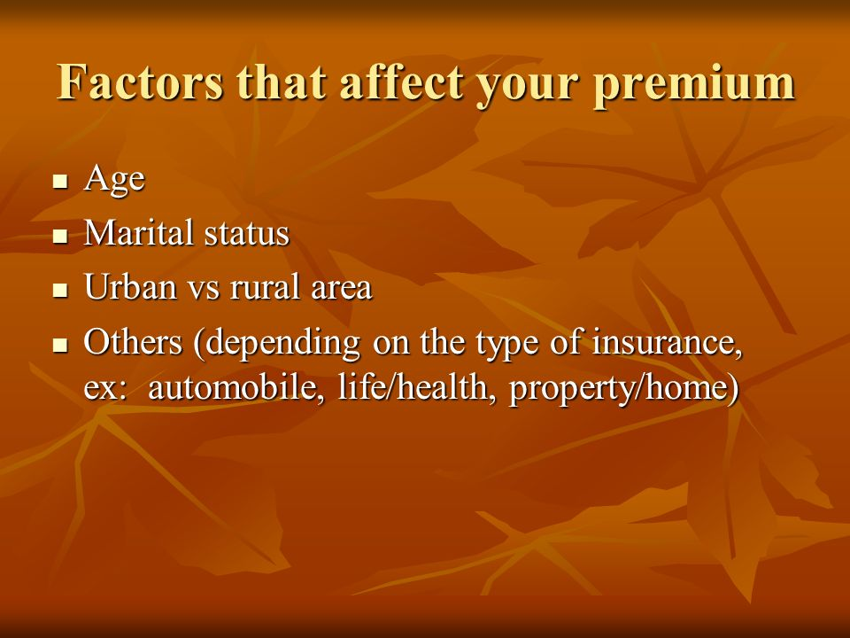 Factors that affect your premium Age Age Marital status Marital status Urban vs rural area Urban vs rural area Others (depending on the type of insurance, ex: automobile, life/health, property/home) Others (depending on the type of insurance, ex: automobile, life/health, property/home)