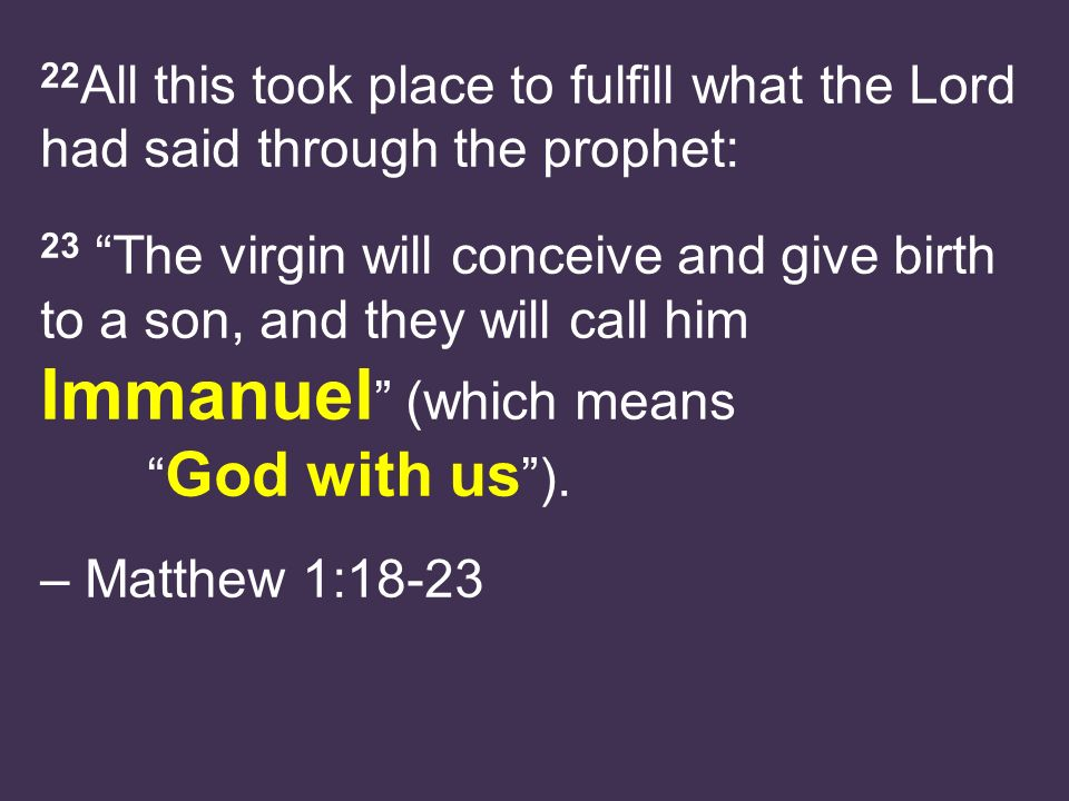 22 All this took place to fulfill what the Lord had said through the prophet: 23 The virgin will conceive and give birth to a son, and they will call him Immanuel (which means God with us ).