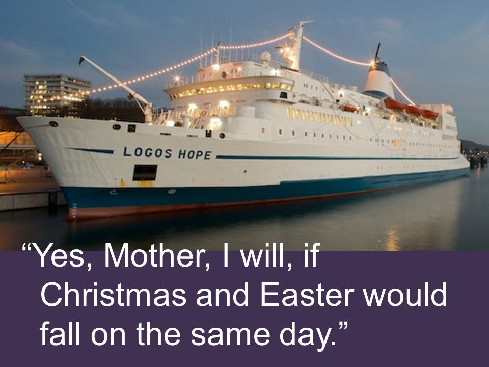 Yes, Mother, I will, if Christmas and Easter would fall on the same day.