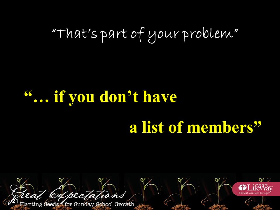 That's part of your problem … if you don't have a list of members 21